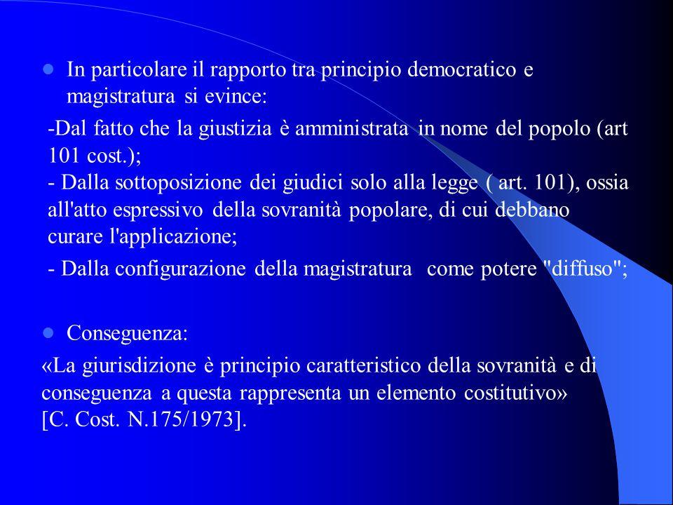 In particolare il rapporto tra principio democratico e magistratura si evince: -Dal fatto che la giustizia è amministrata in nome del popolo (art 101 cost.); - Dalla sottoposizione dei giudici solo alla legge ( art.