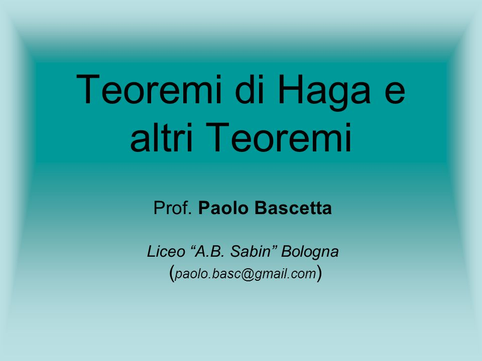 Teoremi di Haga e altri Teoremi Prof. Paolo Bascetta Liceo A.B. Sabin Bologna ( paolo.basc@gmail.com )