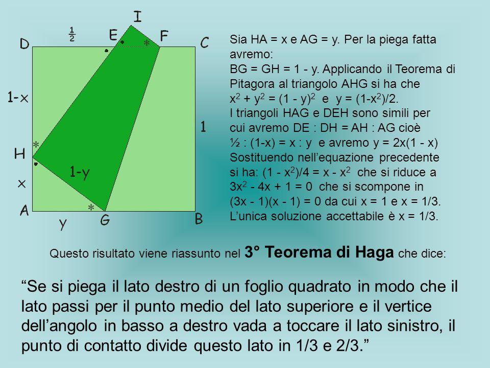 Sia HA = x e AG = y. Per la piega fatta avremo: BG = GH = 1 - y. Applicando il Teorema di Pitagora al triangolo AHG si ha che x 2 + y 2 = (1 - y) 2 e