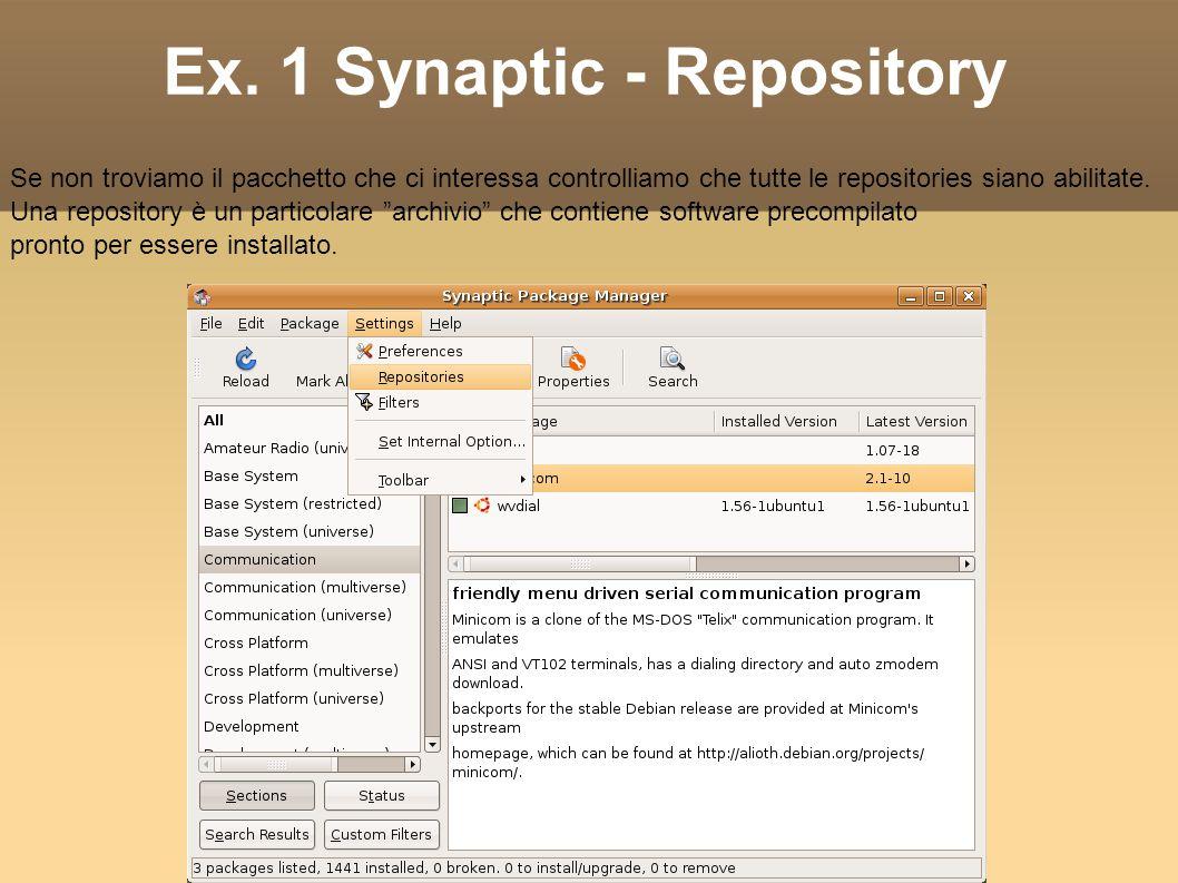 Ex. 1 Synaptic - Repository Se non troviamo il pacchetto che ci interessa controlliamo che tutte le repositories siano abilitate. Una repository è un