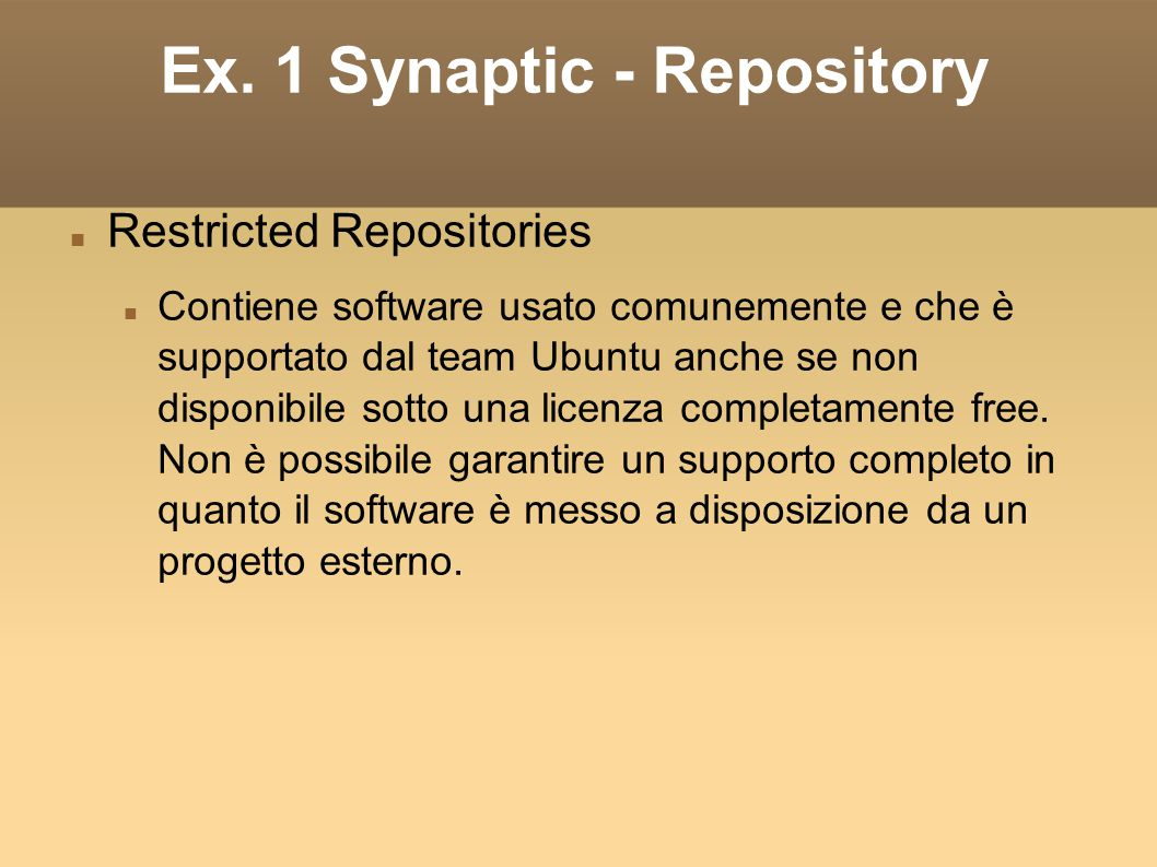 Ex. 1 Synaptic - Repository Restricted Repositories Contiene software usato comunemente e che è supportato dal team Ubuntu anche se non disponibile so