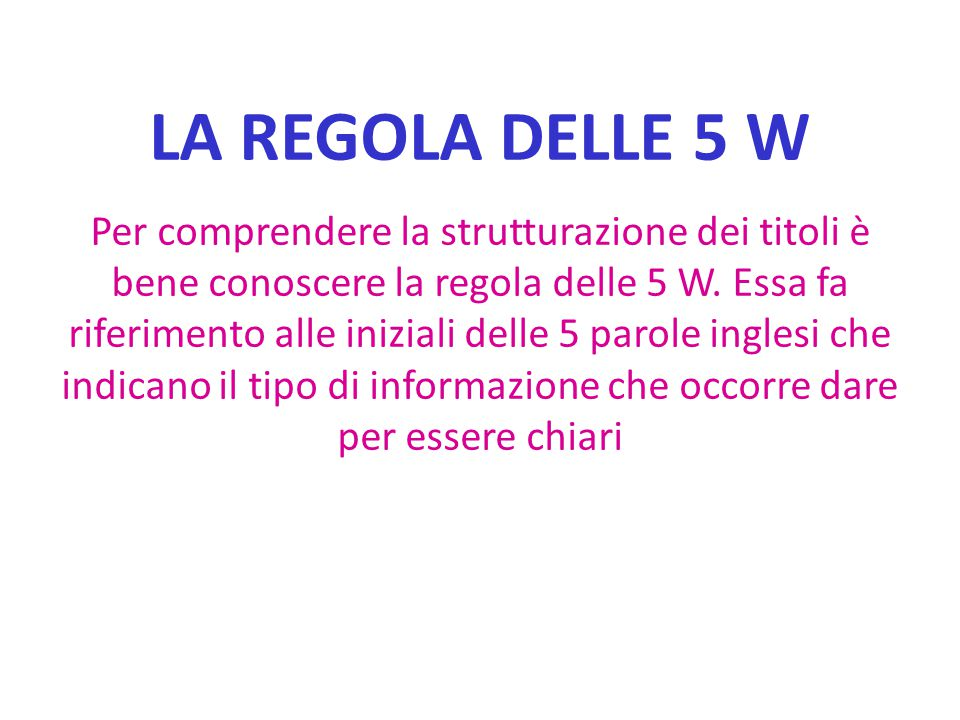 LA REGOLA DELLE 5 W Per comprendere la strutturazione dei titoli è bene conoscere la regola delle 5 W. Essa fa riferimento alle iniziali delle 5 parol