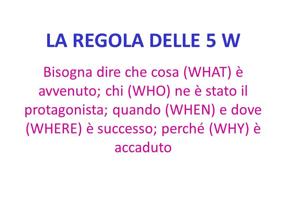 LA REGOLA DELLE 5 W Bisogna dire che cosa (WHAT) è avvenuto; chi (WHO) ne è stato il protagonista; quando (WHEN) e dove (WHERE) è successo; perché (WH
