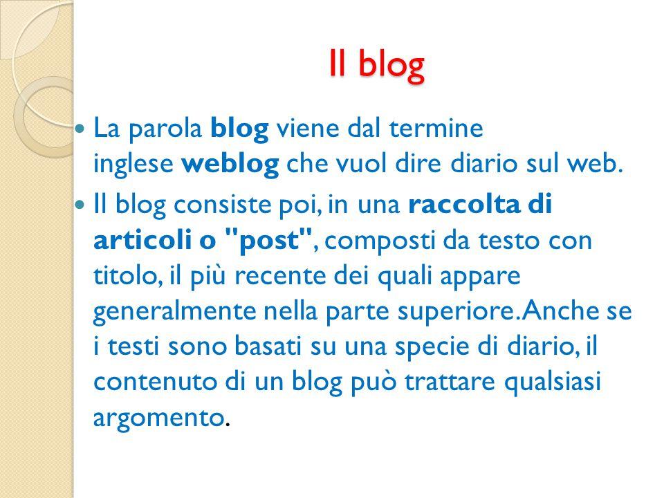 Il blog La parola blog viene dal termine inglese weblog che vuol dire diario sul web. Il blog consiste poi, in una raccolta di articoli o