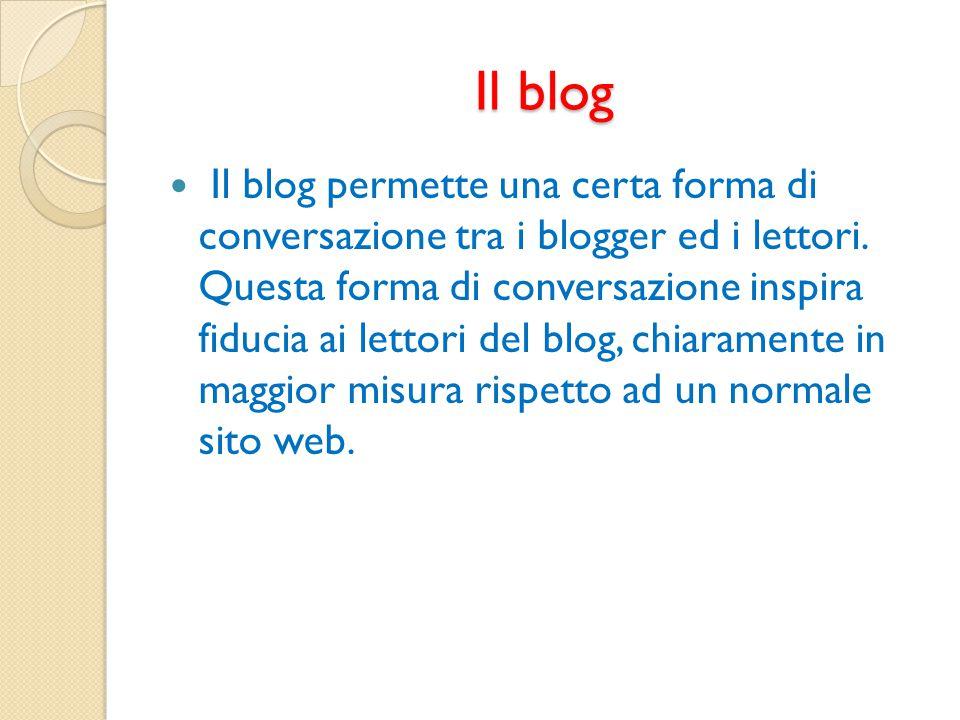 Il blog Il blog permette una certa forma di conversazione tra i blogger ed i lettori. Questa forma di conversazione inspira fiducia ai lettori del blo