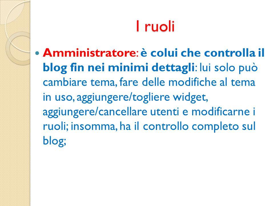 I ruoli Amministratore: è colui che controlla il blog fin nei minimi dettagli: lui solo può cambiare tema, fare delle modifiche al tema in uso, aggiun