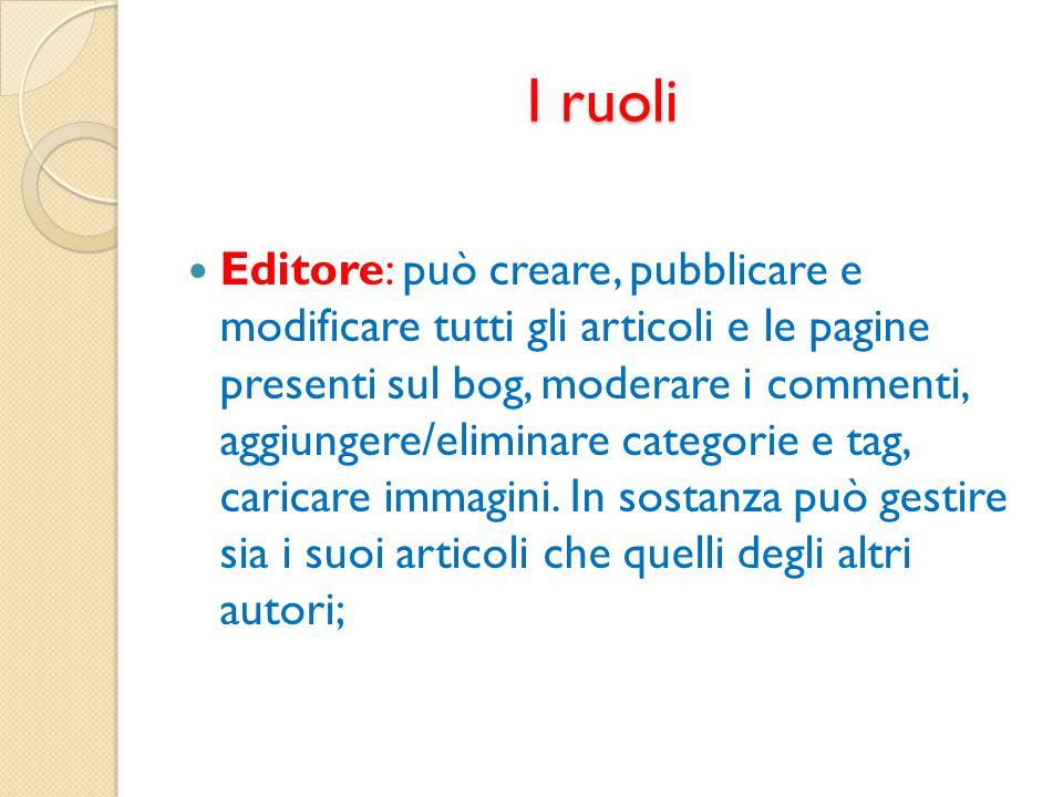 I ruoli Editore: può creare, pubblicare e modificare tutti gli articoli e le pagine presenti sul bog, moderare i commenti, aggiungere/eliminare catego