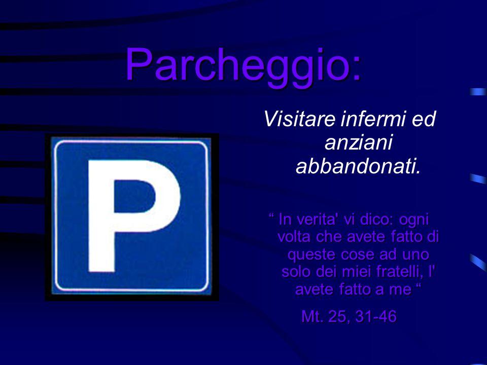 Parcheggio: Visitare infermi ed anziani abbandonati. In verita' vi dico: ogni volta che avete fatto di queste cose ad uno solo dei miei fratelli, l' a