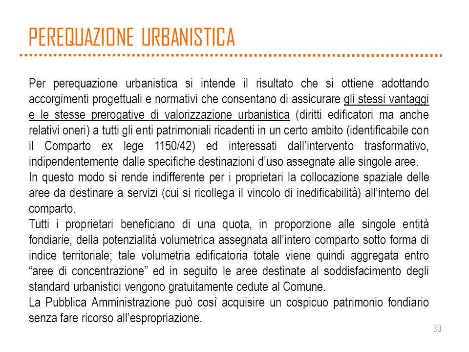 30 PEREQUAZIONE URBANISTICA Per perequazione urbanistica si intende il risultato che si ottiene adottando accorgimenti progettuali e normativi che con