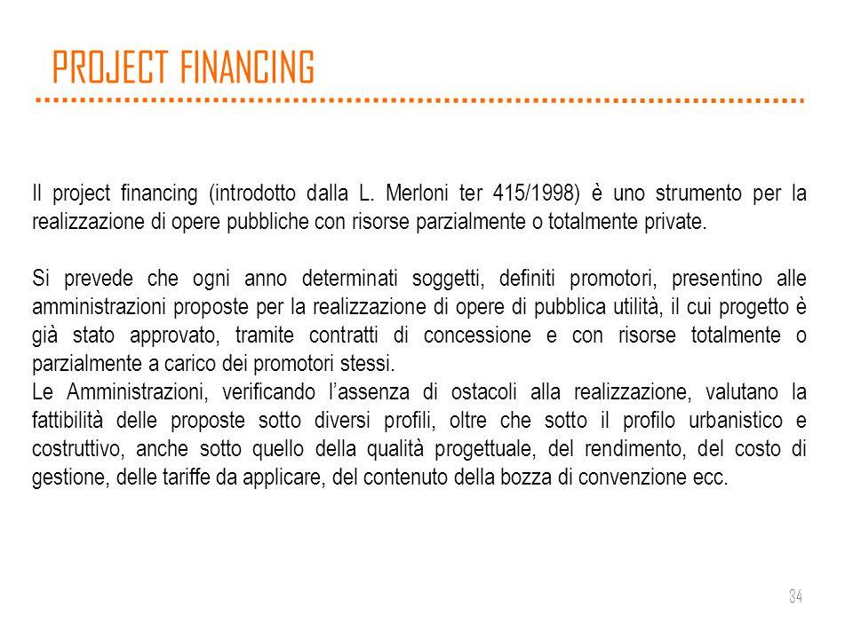 34 PROJECT FINANCING Il project financing (introdotto dalla L. Merloni ter 415/1998) è uno strumento per la realizzazione di opere pubbliche con risor