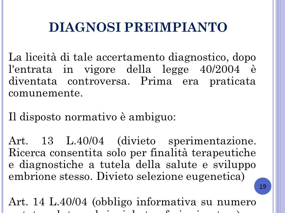 19 DIAGNOSI PREIMPIANTO La liceità di tale accertamento diagnostico, dopo l'entrata in vigore della legge 40/2004 è diventata controversa. Prima era p