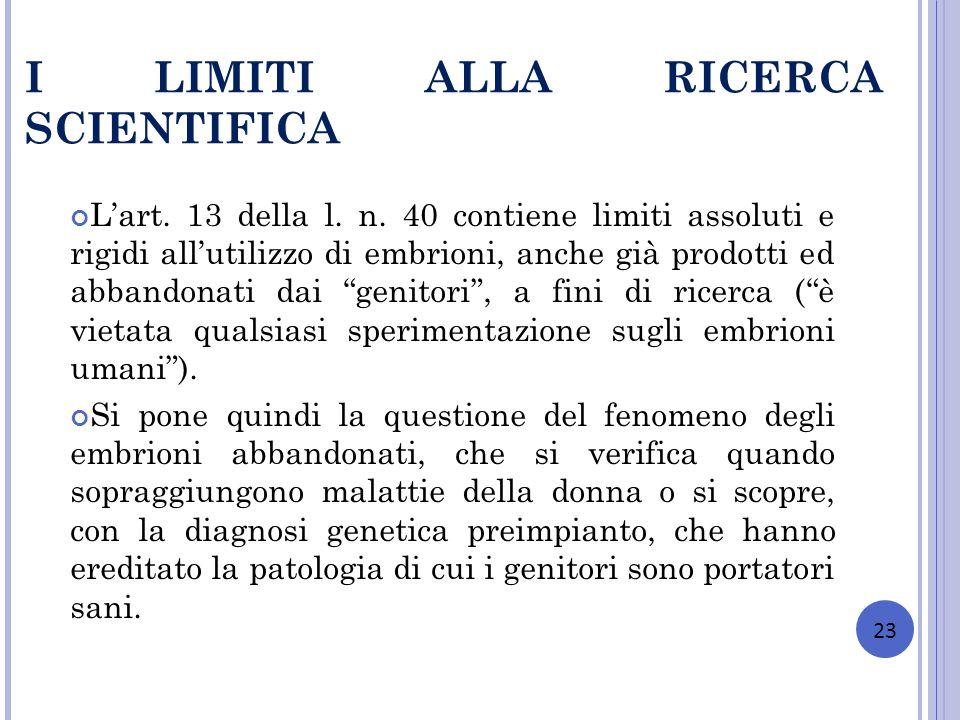 I LIMITI ALLA RICERCA SCIENTIFICA Lart. 13 della l. n. 40 contiene limiti assoluti e rigidi allutilizzo di embrioni, anche già prodotti ed abbandonati