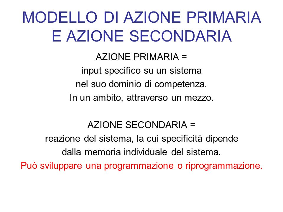 MODELLO DI AZIONE PRIMARIA E AZIONE SECONDARIA AZIONE PRIMARIA = input specifico su un sistema nel suo dominio di competenza. In un ambito, attraverso