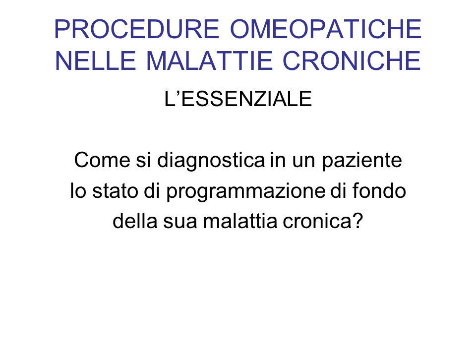 PROCEDURE OMEOPATICHE NELLE MALATTIE CRONICHE LESSENZIALE Come si diagnostica in un paziente lo stato di programmazione di fondo della sua malattia cr