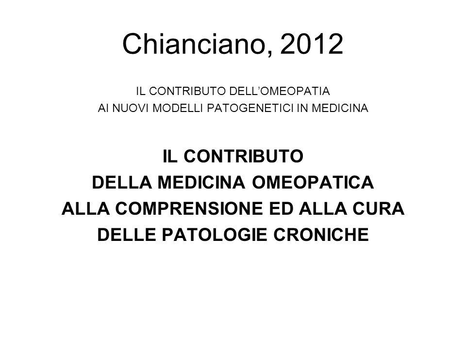 Chianciano, 2012 IL CONTRIBUTO DELLOMEOPATIA AI NUOVI MODELLI PATOGENETICI IN MEDICINA IL CONTRIBUTO DELLA MEDICINA OMEOPATICA ALLA COMPRENSIONE ED AL