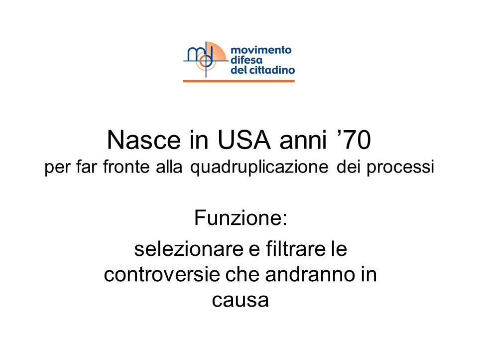 Nasce in USA anni 70 per far fronte alla quadruplicazione dei processi Funzione: selezionare e filtrare le controversie che andranno in causa