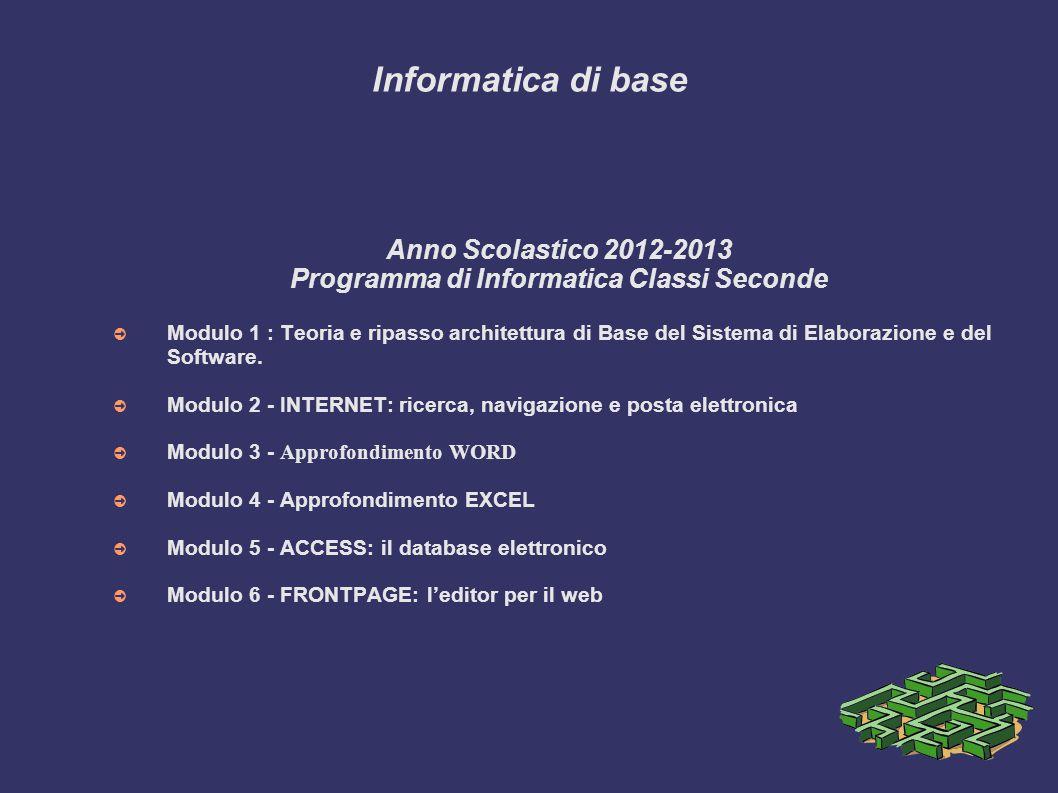 Informatica di base Anno Scolastico 2012-2013 Programma di Informatica Classi Seconde Modulo 1 : Teoria e ripasso architettura di Base del Sistema di Elaborazione e del Software.