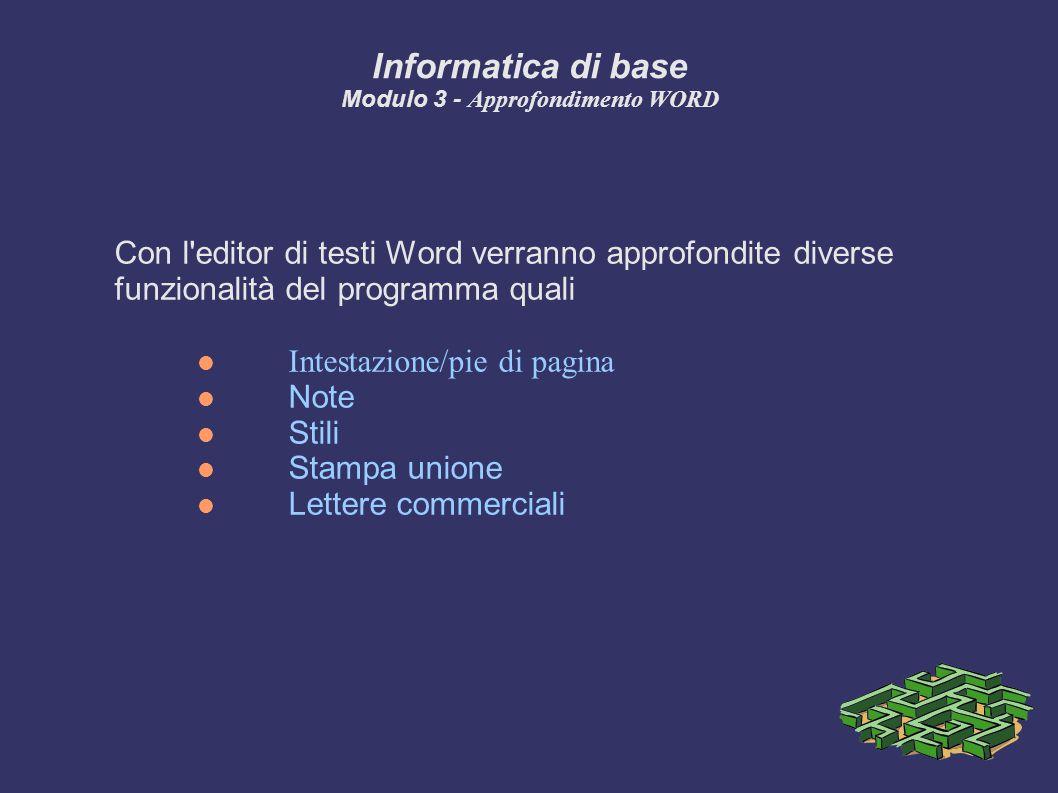 Informatica di base Modulo 3 - Approfondimento WORD Con l editor di testi Word verranno approfondite diverse funzionalità del programma quali Intestazione/pie di pagina Note Stili Stampa unione Lettere commerciali