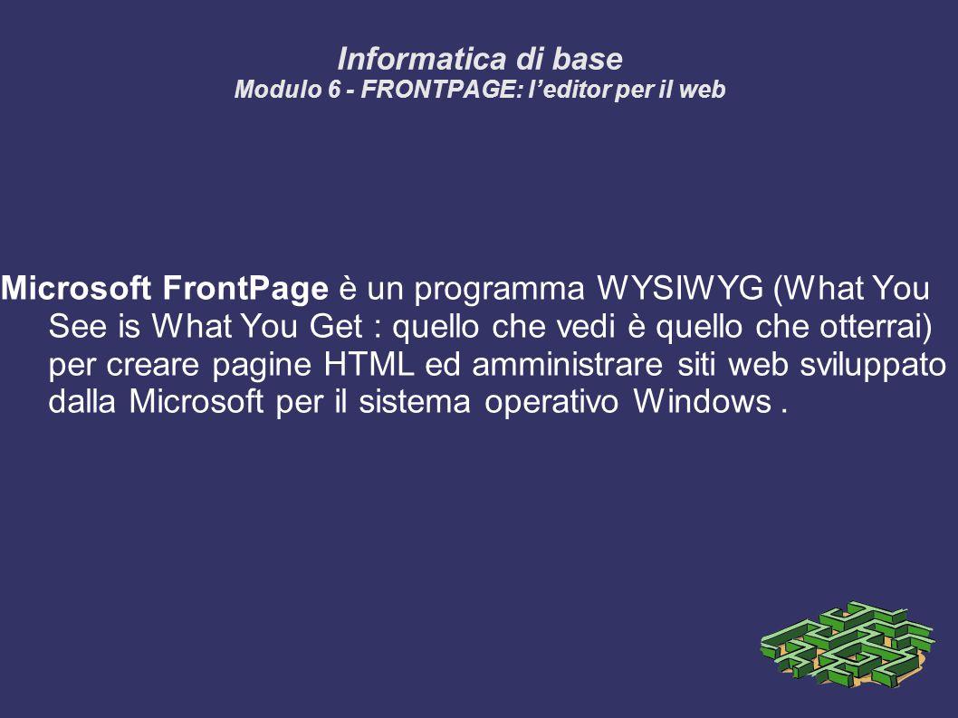 Informatica di base Modulo 6 - FRONTPAGE: leditor per il web Microsoft FrontPage è un programma WYSIWYG (What You See is What You Get : quello che vedi è quello che otterrai) per creare pagine HTML ed amministrare siti web sviluppato dalla Microsoft per il sistema operativo Windows.