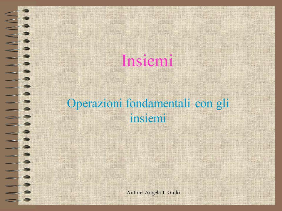 Autore: Angela T. Gallo Insiemi Operazioni fondamentali con gli insiemi