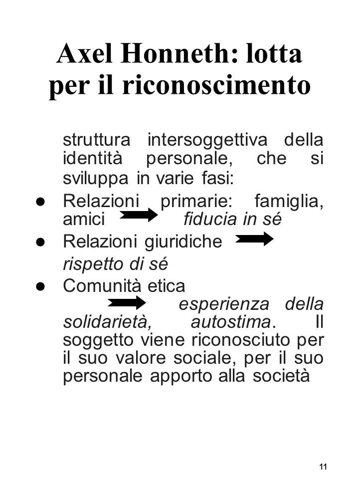 11 Axel Honneth: lotta per il riconoscimento struttura intersoggettiva della identità personale, che si sviluppa in varie fasi: Relazioni primarie: fa