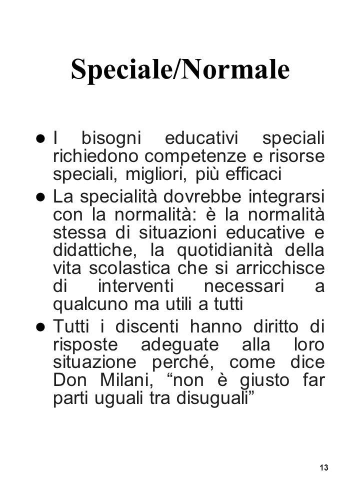 13 Speciale/Normale I bisogni educativi speciali richiedono competenze e risorse speciali, migliori, più efficaci La specialità dovrebbe integrarsi co