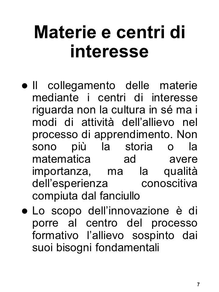 7 Materie e centri di interesse Il collegamento delle materie mediante i centri di interesse riguarda non la cultura in sé ma i modi di attività della