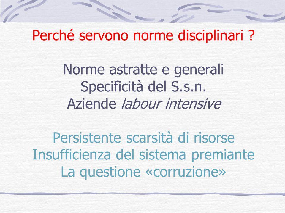 Perché servono norme disciplinari ? Norme astratte e generali Specificità del S.s.n. Aziende labour intensive Persistente scarsità di risorse Insuffic