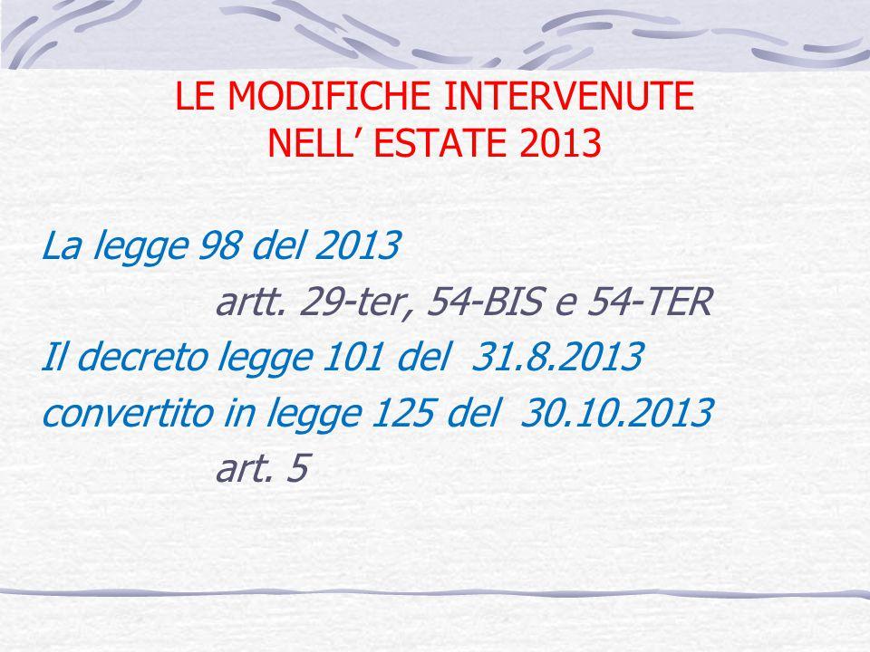LE MODIFICHE INTERVENUTE NELL ESTATE 2013 La legge 98 del 2013 artt. 29-ter, 54-BIS e 54-TER Il decreto legge 101 del 31.8.2013 convertito in legge 12