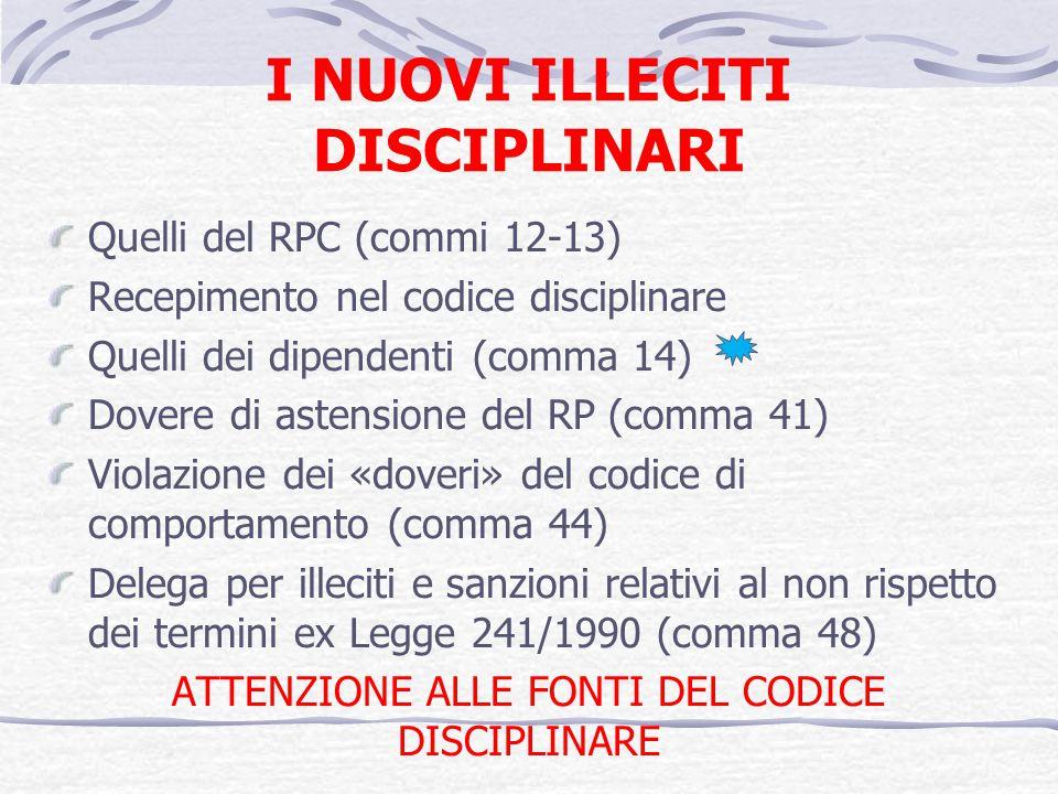 I NUOVI ILLECITI DISCIPLINARI Quelli del RPC (commi 12-13) Recepimento nel codice disciplinare Quelli dei dipendenti (comma 14) Dovere di astensione del RP (comma 41) Violazione dei «doveri» del codice di comportamento (comma 44) Delega per illeciti e sanzioni relativi al non rispetto dei termini ex Legge 241/1990 (comma 48) ATTENZIONE ALLE FONTI DEL CODICE DISCIPLINARE