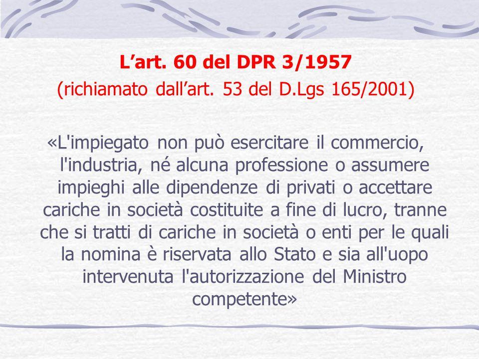 Lart. 60 del DPR 3/1957 (richiamato dallart. 53 del D.Lgs 165/2001) «L'impiegato non può esercitare il commercio, l'industria, né alcuna professione o