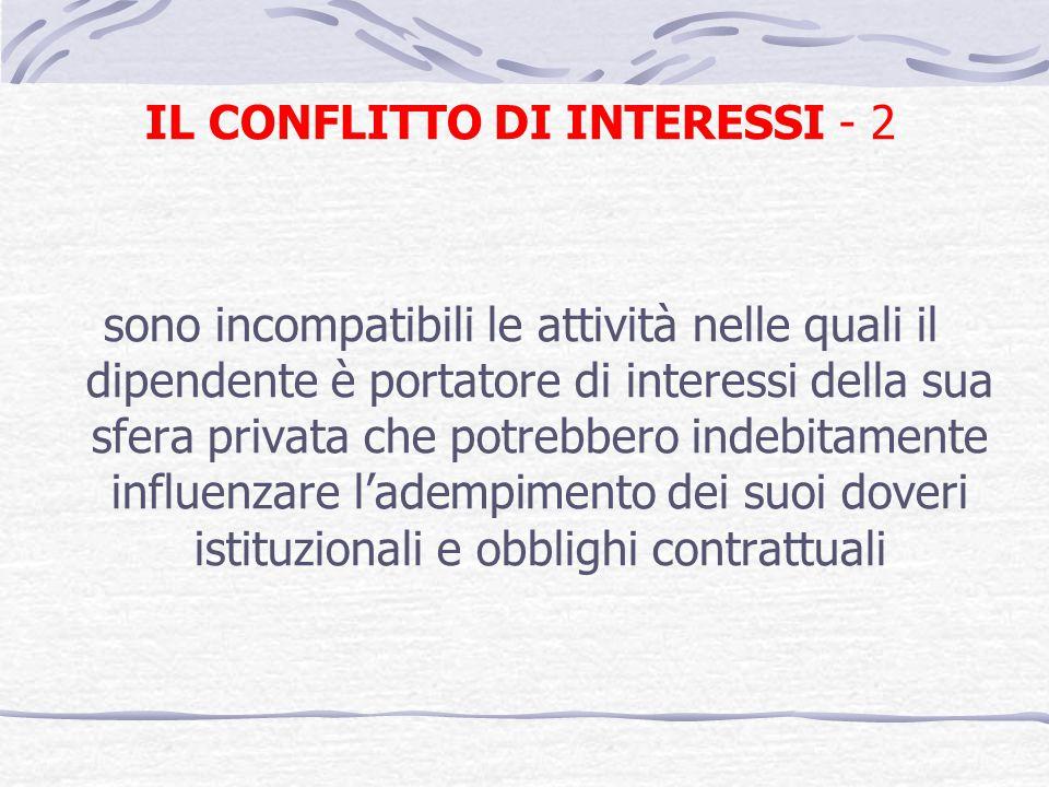 IL CONFLITTO DI INTERESSI - 2 sono incompatibili le attività nelle quali il dipendente è portatore di interessi della sua sfera privata che potrebbero indebitamente influenzare ladempimento dei suoi doveri istituzionali e obblighi contrattuali