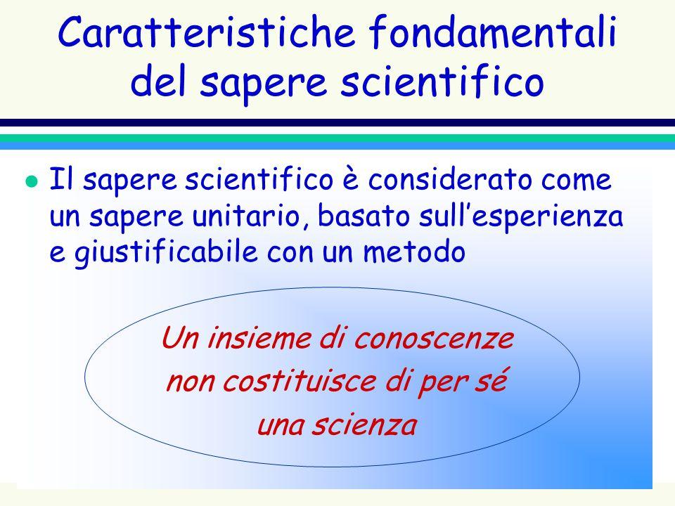 Caratteristiche fondamentali del sapere scientifico l Il sapere scientifico è considerato come un sapere unitario, basato sullesperienza e giustificab