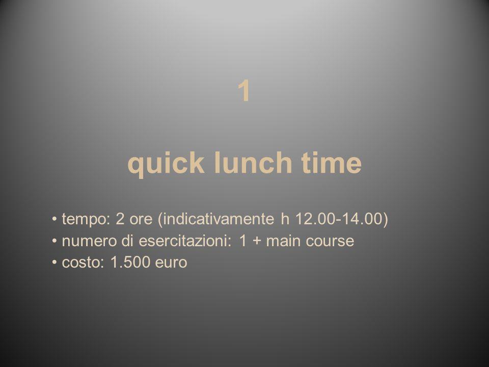 1 quick lunch time tempo: 2 ore (indicativamente h 12.00-14.00) numero di esercitazioni: 1 + main course costo: 1.500 euro