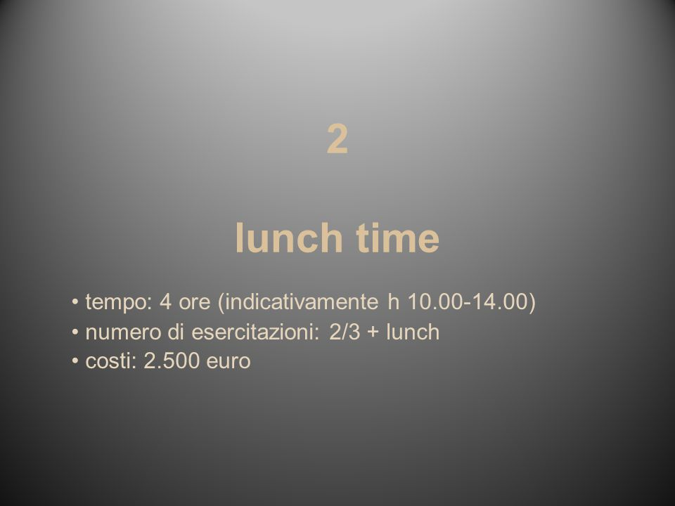 2 lunch time tempo: 4 ore (indicativamente h 10.00-14.00) numero di esercitazioni: 2/3 + lunch costi: 2.500 euro