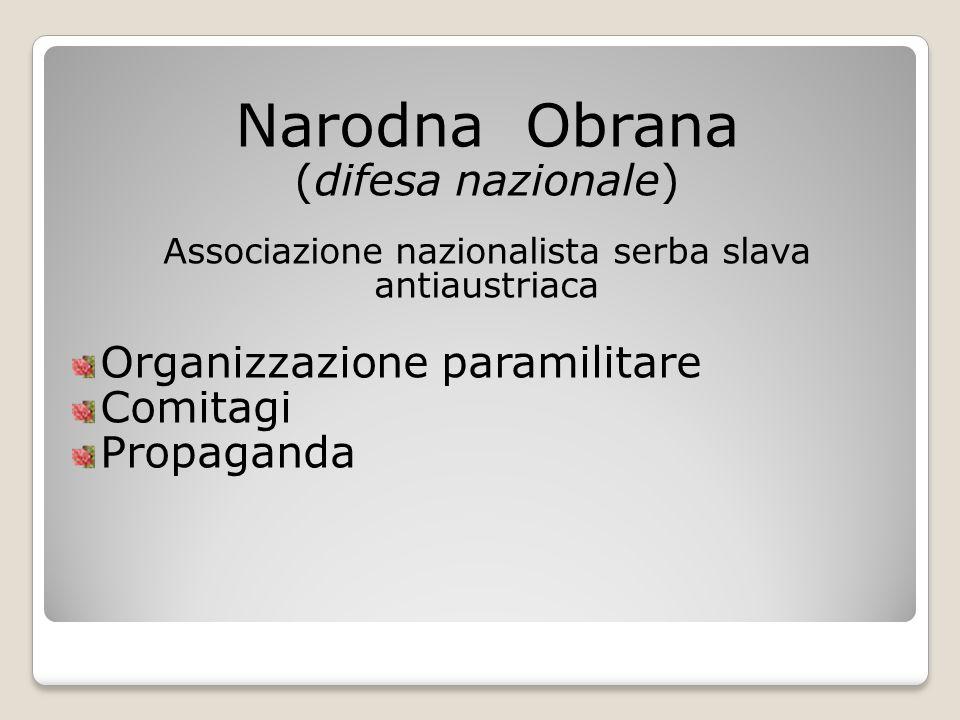 Narodna Obrana (difesa nazionale) Associazione nazionalista serba slava antiaustriaca Organizzazione paramilitare Comitagi Propaganda