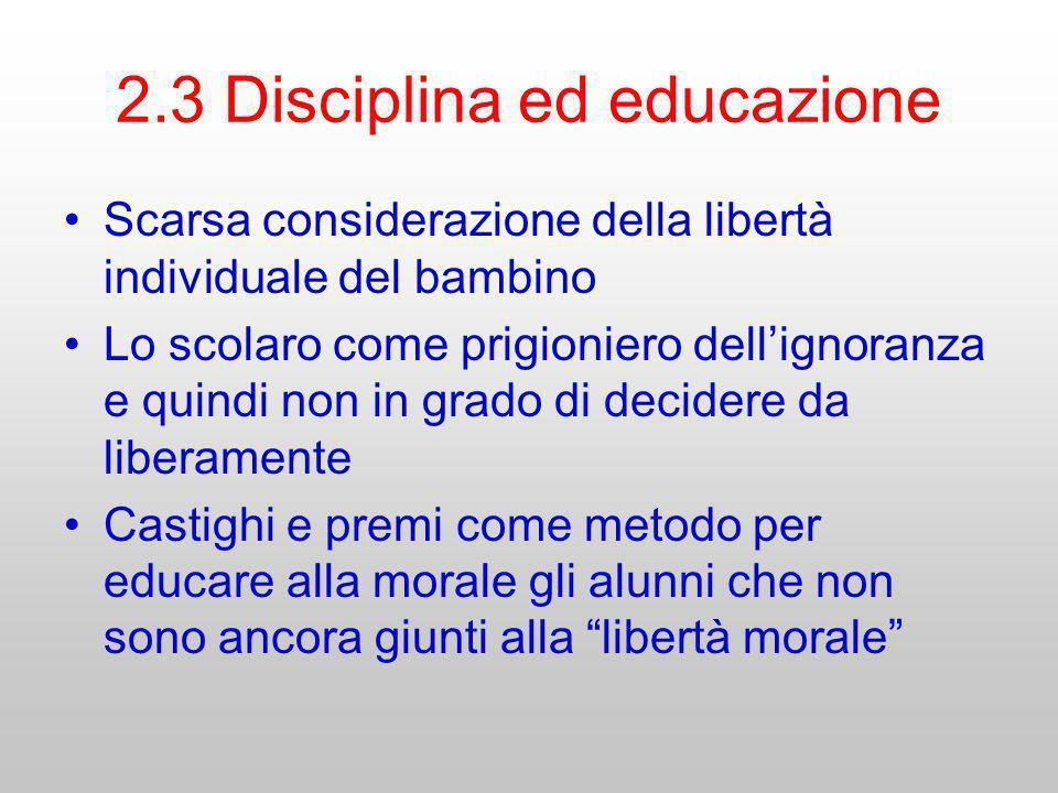 2.3 Disciplina ed educazione Scarsa considerazione della libertà individuale del bambino Lo scolaro come prigioniero dellignoranza e quindi non in gra