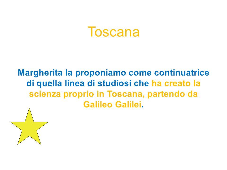 Toscana Margherita la proponiamo come continuatrice di quella linea di studiosi che ha creato la scienza proprio in Toscana, partendo da Galileo Galilei.