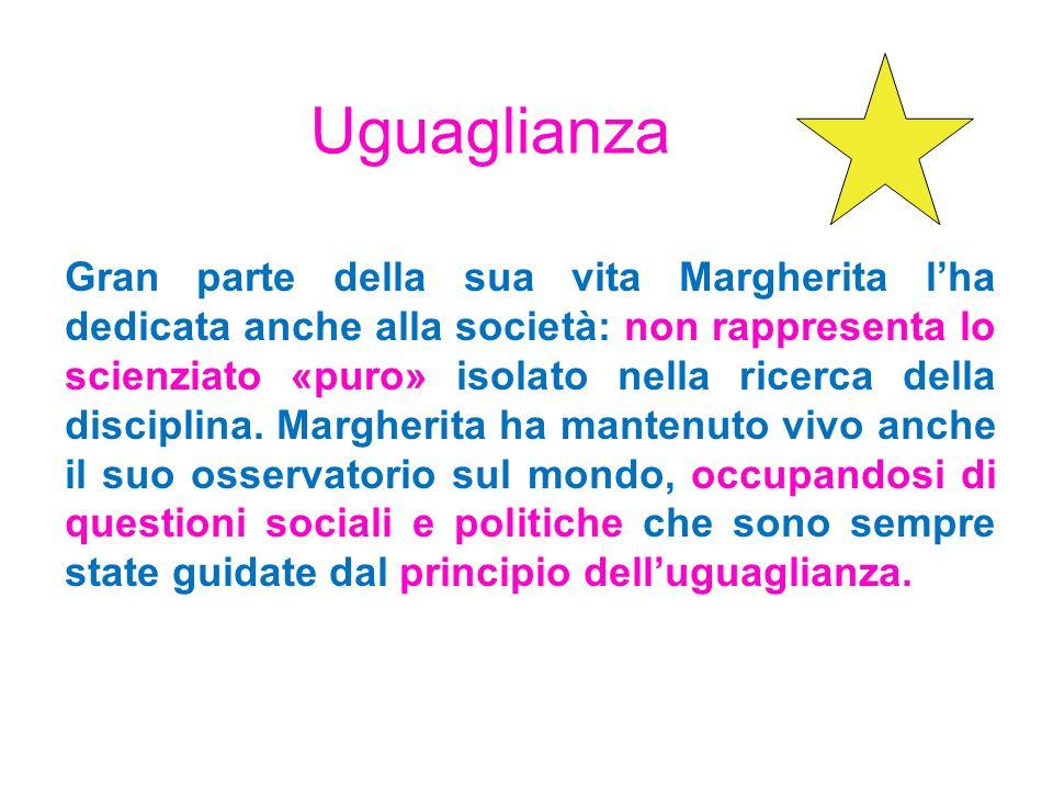 Uguaglianza Gran parte della sua vita Margherita lha dedicata anche alla società: non rappresenta lo scienziato «puro» isolato nella ricerca della disciplina.