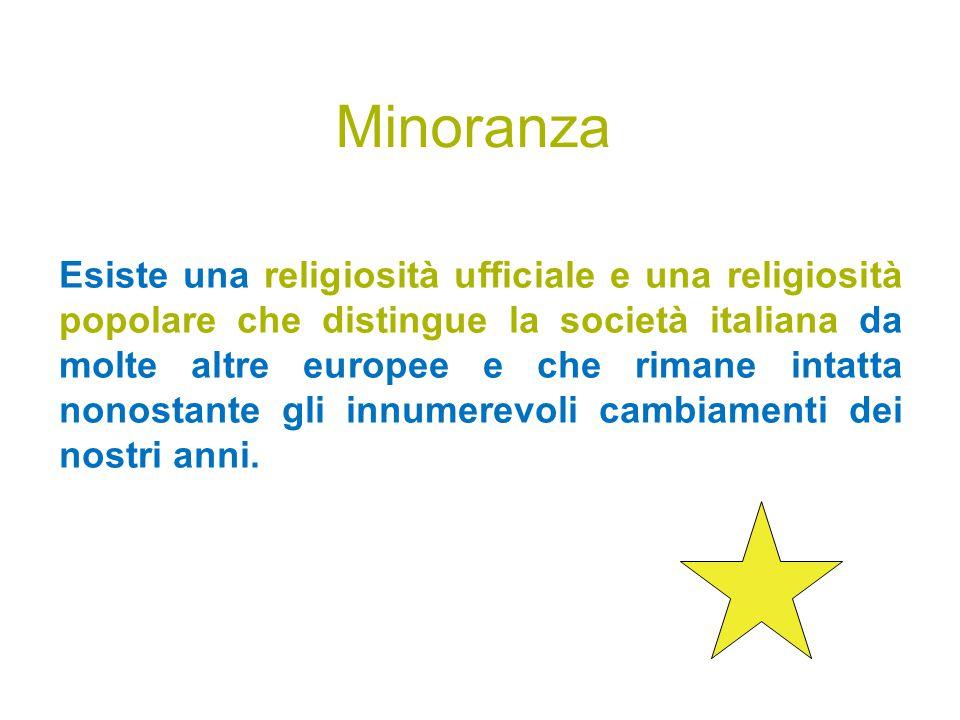 Minoranza Esiste una religiosità ufficiale e una religiosità popolare che distingue la società italiana da molte altre europee e che rimane intatta nonostante gli innumerevoli cambiamenti dei nostri anni.