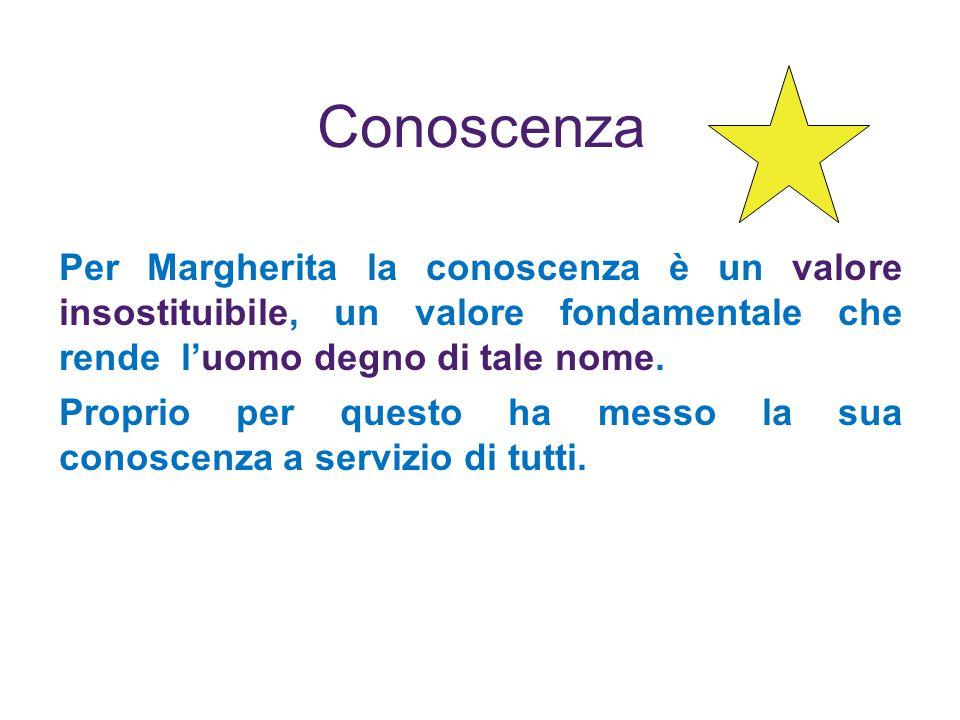 Conoscenza Per Margherita la conoscenza è un valore insostituibile, un valore fondamentale che rende luomo degno di tale nome.