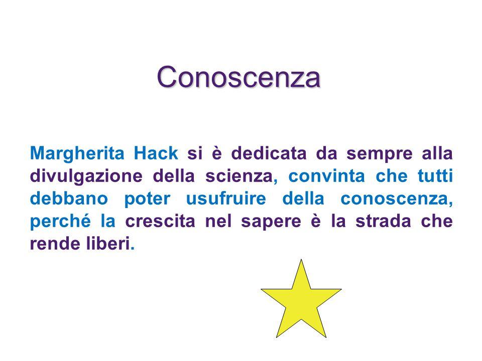 Conoscenza Margherita Hack si è dedicata da sempre alla divulgazione della scienza, convinta che tutti debbano poter usufruire della conoscenza, perché la crescita nel sapere è la strada che rende liberi.