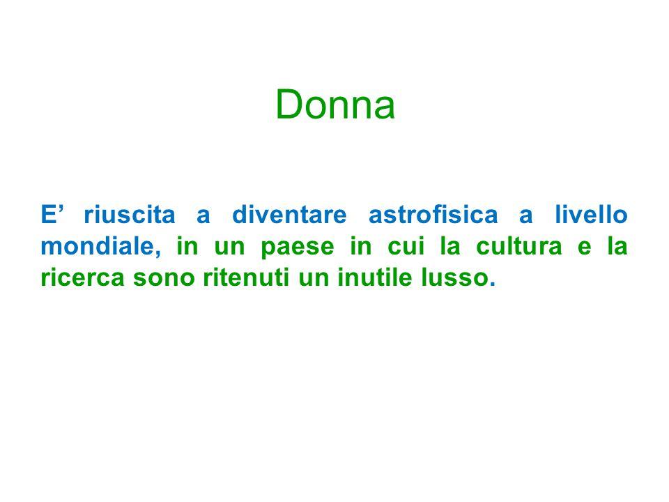 Donna E riuscita a diventare astrofisica a livello mondiale, in un paese in cui la cultura e la ricerca sono ritenuti un inutile lusso.