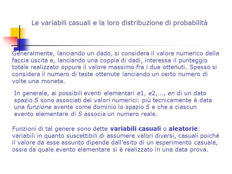 Le variabili casuali e la loro distribuzione di probabilità Generalmente, lanciando un dado, si considera il valore numerico della faccia uscita e, lanciando una coppia di dadi, interessa il punteggio totale realizzato oppure il valore massimo fra i due ottenuti.