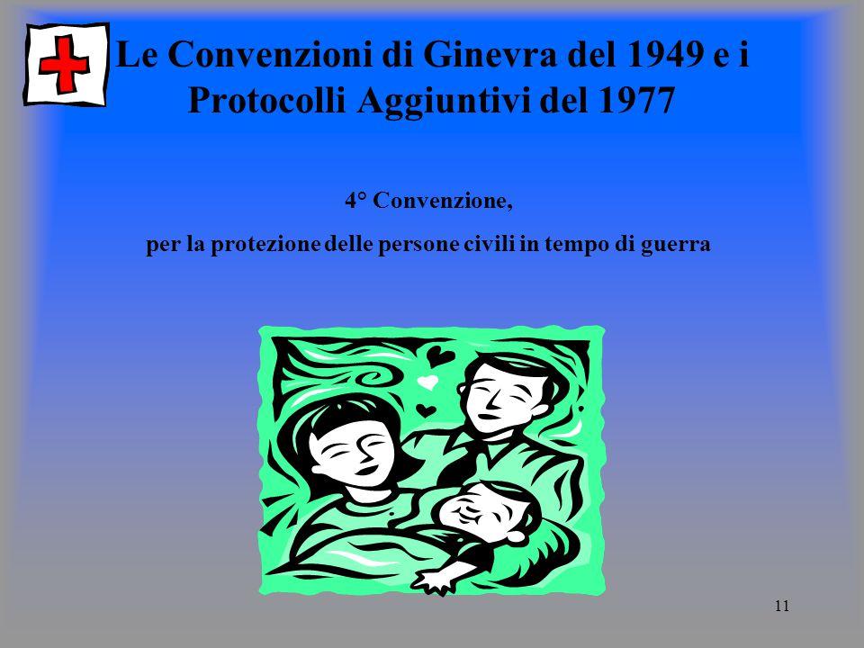 11 Le Convenzioni di Ginevra del 1949 e i Protocolli Aggiuntivi del 1977 4° Convenzione, per la protezione delle persone civili in tempo di guerra