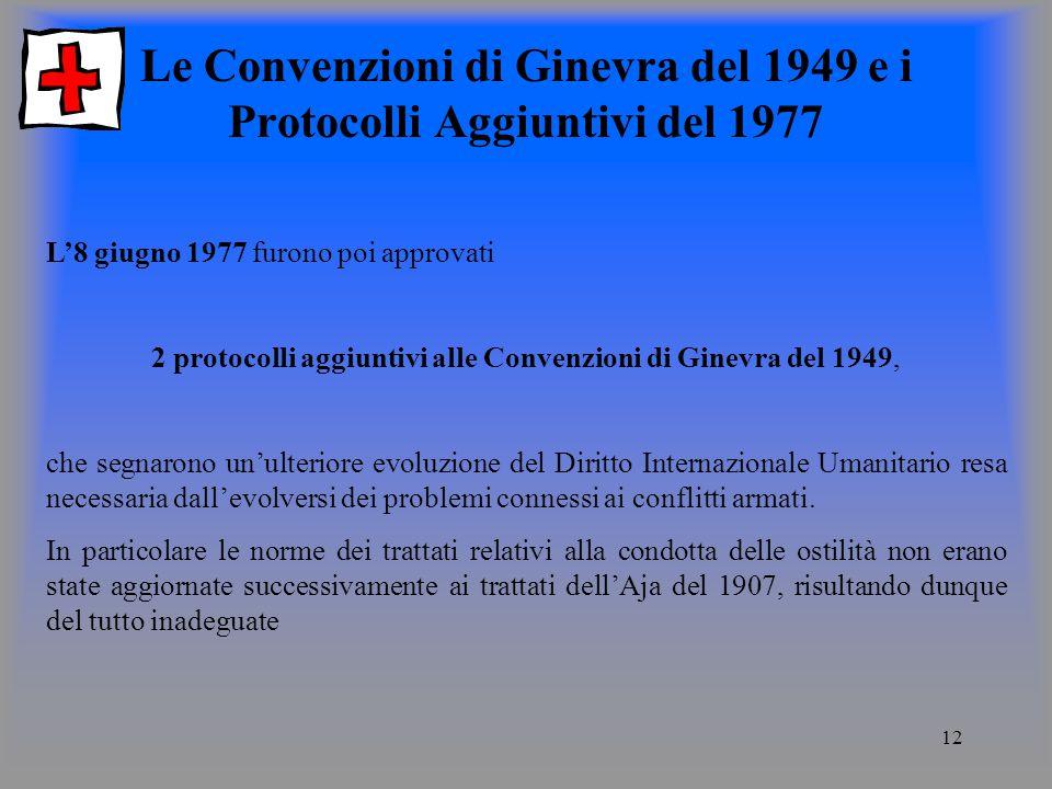 12 Le Convenzioni di Ginevra del 1949 e i Protocolli Aggiuntivi del 1977 L8 giugno 1977 furono poi approvati 2 protocolli aggiuntivi alle Convenzioni di Ginevra del 1949, che segnarono unulteriore evoluzione del Diritto Internazionale Umanitario resa necessaria dallevolversi dei problemi connessi ai conflitti armati.