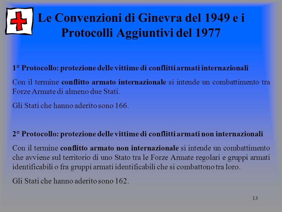 13 Le Convenzioni di Ginevra del 1949 e i Protocolli Aggiuntivi del 1977 1° Protocollo: protezione delle vittime di conflitti armati internazionali Con il termine conflitto armato internazionale si intende un combattimento tra Forze Armate di almeno due Stati.