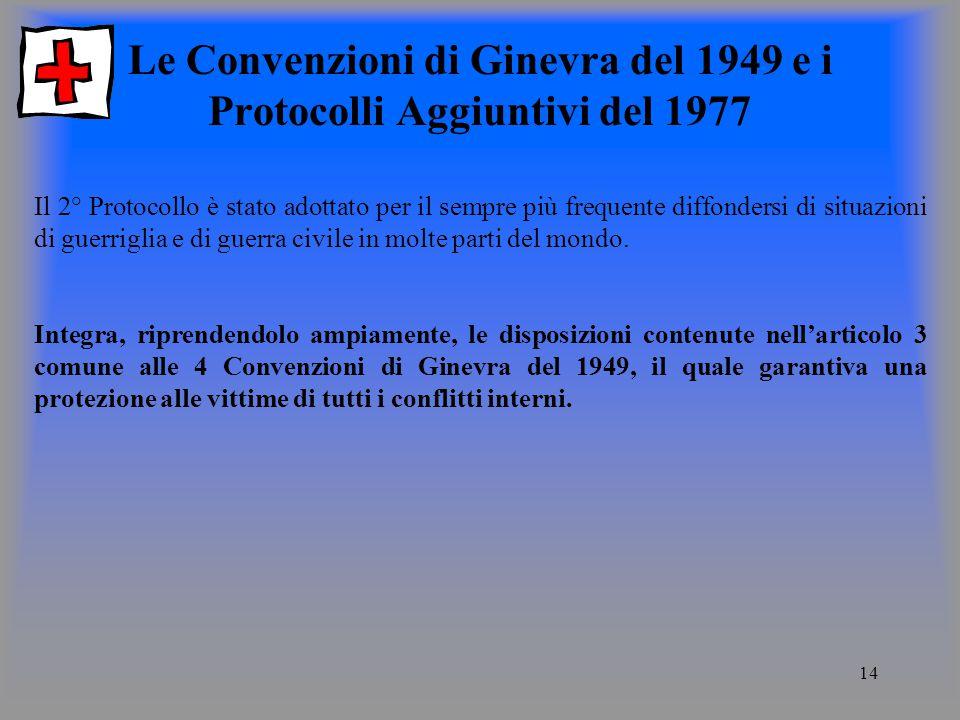 14 Le Convenzioni di Ginevra del 1949 e i Protocolli Aggiuntivi del 1977 Il 2° Protocollo è stato adottato per il sempre più frequente diffondersi di situazioni di guerriglia e di guerra civile in molte parti del mondo.