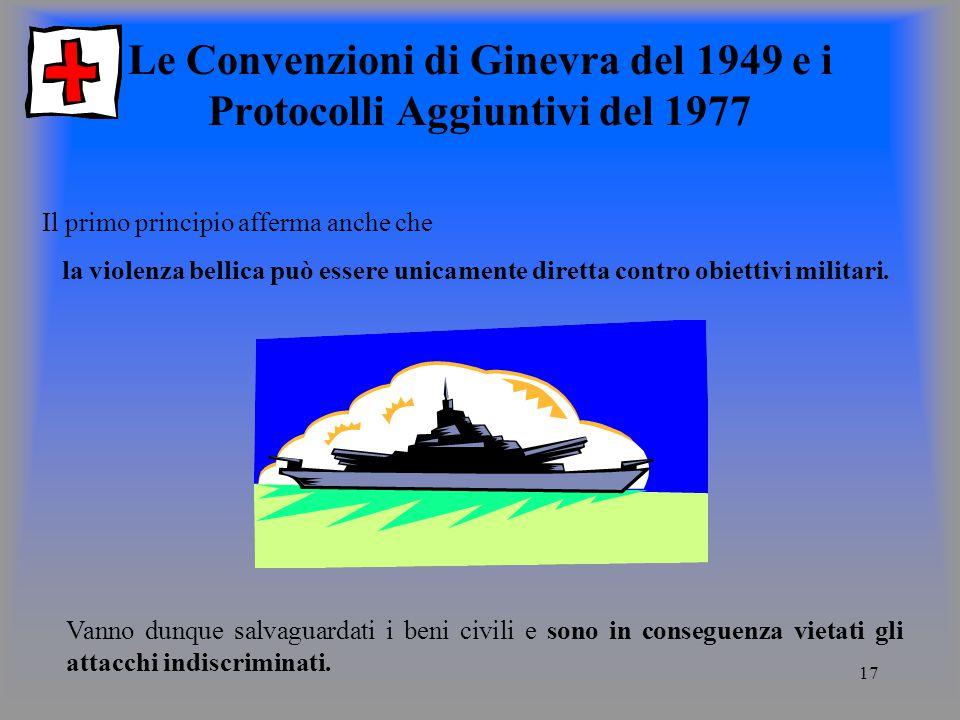 17 Le Convenzioni di Ginevra del 1949 e i Protocolli Aggiuntivi del 1977 Il primo principio afferma anche che la violenza bellica può essere unicamente diretta contro obiettivi militari.
