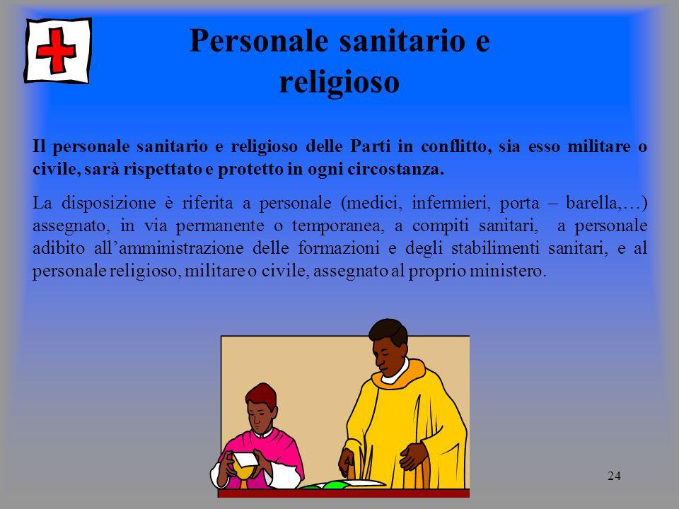 24 Personale sanitario e religioso Il personale sanitario e religioso delle Parti in conflitto, sia esso militare o civile, sarà rispettato e protetto in ogni circostanza.